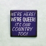 A purple button that says: We're Here! We're Queer! It's Our Country Too!